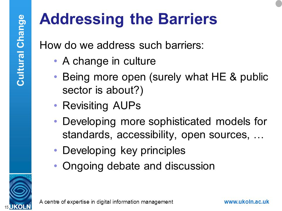A centre of expertise in digital information managementwww.ukoln.ac.uk 15 Addressing the Barriers How do we address such barriers: A change in culture Being more open (surely what HE & public sector is about ) Revisiting AUPs Developing more sophisticated models for standards, accessibility, open sources, … Developing key principles Ongoing debate and discussion Cultural Change