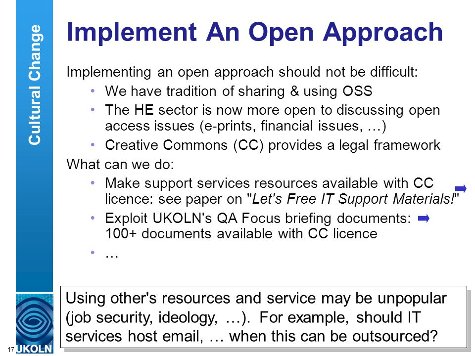 A centre of expertise in digital information managementwww.ukoln.ac.uk 17 Implement An Open Approach Implementing an open approach should not be difficult: We have tradition of sharing & using OSS The HE sector is now more open to discussing open access issues (e-prints, financial issues, …) Creative Commons (CC) provides a legal framework What can we do: Make support services resources available with CC licence: see paper on Let s Free IT Support Materials! Exploit UKOLN s QA Focus briefing documents: 100+ documents available with CC licence … Using other s resources and service may be unpopular (job security, ideology, …).