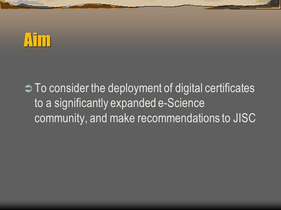 Aim  To consider the deployment of digital certificates to a significantly expanded e-Science community, and make recommendations to JISC