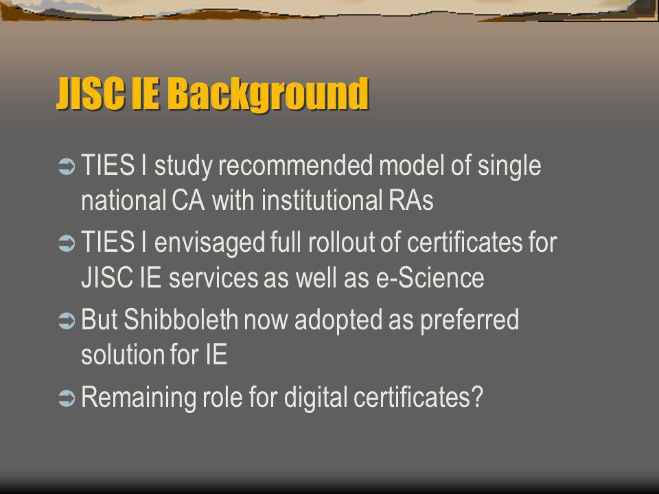 JISC IE Background  TIES I study recommended model of single national CA with institutional RAs  TIES I envisaged full rollout of certificates for JISC IE services as well as e-Science  But Shibboleth now adopted as preferred solution for IE  Remaining role for digital certificates