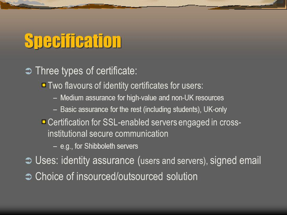 Specification  Three types of certificate: Two flavours of identity certificates for users: –Medium assurance for high-value and non-UK resources –Basic assurance for the rest (including students), UK-only Certification for SSL-enabled servers engaged in cross- institutional secure communication –e.g., for Shibboleth servers  Uses: identity assurance ( users and servers), signed email  Choice of insourced/outsourced solution
