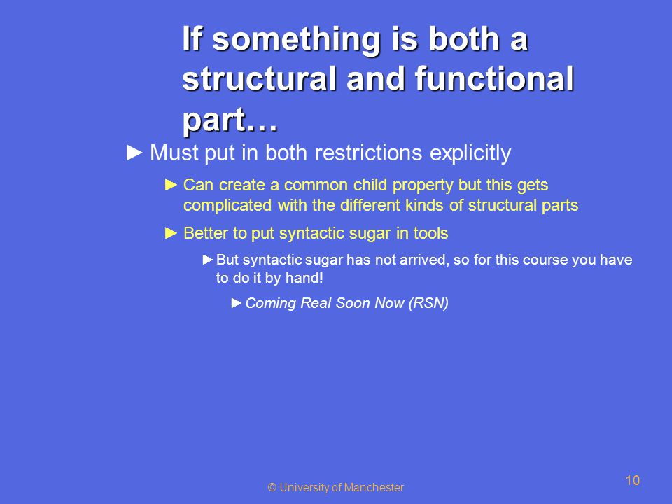 © University of Manchester 10 If something is both a structural and functional part… ►Must put in both restrictions explicitly ►Can create a common ch