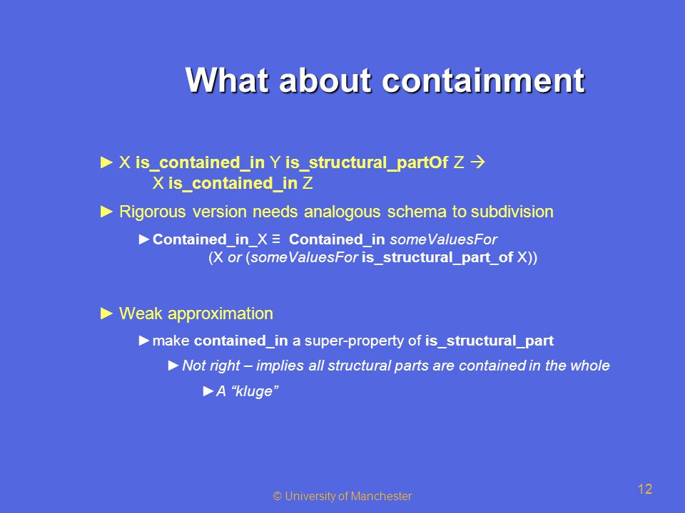 © University of Manchester 12 What about containment ►X is_contained_in Y is_structural_partOf Z  X is_contained_in Z ►Rigorous version needs analogous schema to subdivision ►Contained_in_X ≡ Contained_in someValuesFor (X or (someValuesFor is_structural_part_of X)) ►Weak approximation ►make contained_in a super-property of is_structural_part ►Not right – implies all structural parts are contained in the whole ►A kluge