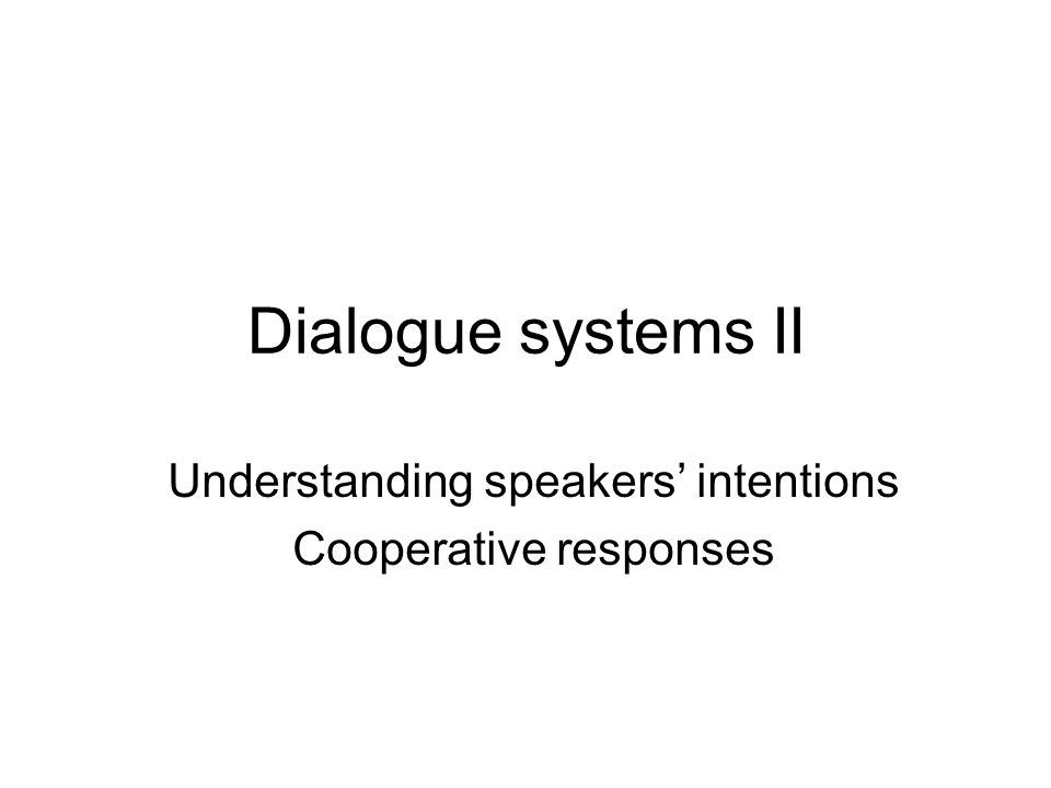 Dialogue systems II Understanding speakers' intentions Cooperative responses