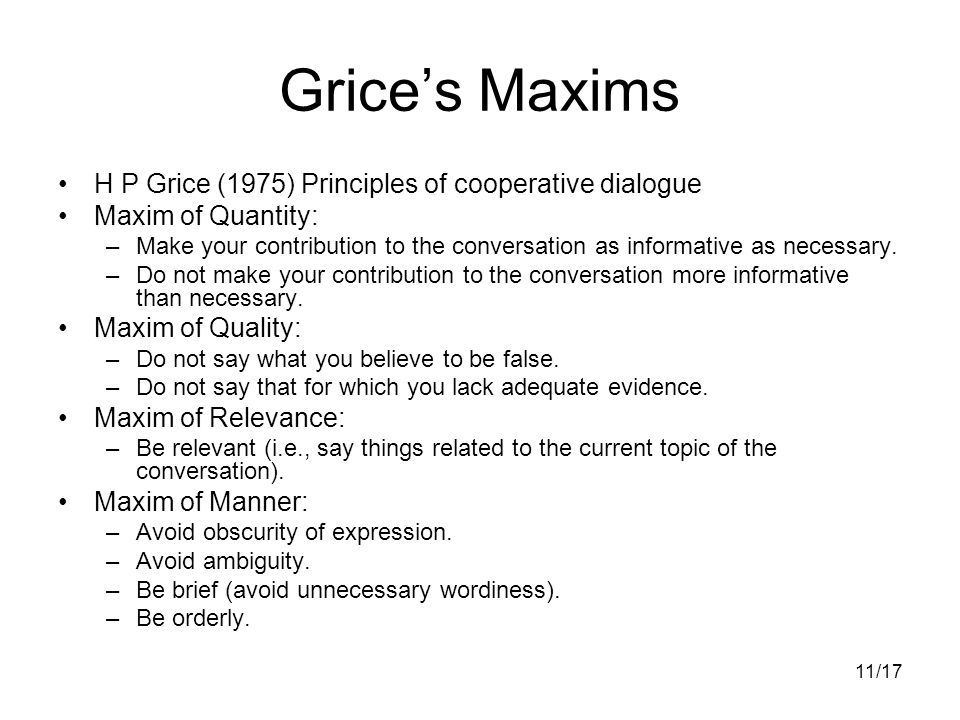 11/17 Grice's Maxims H P Grice (1975) Principles of cooperative dialogue Maxim of Quantity: –Make your contribution to the conversation as informative as necessary.