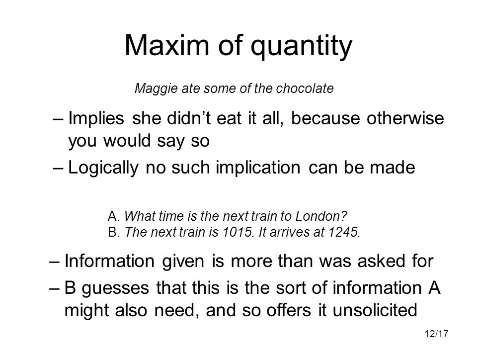 12/17 Maxim of quantity –Implies she didn't eat it all, because otherwise you would say so –Logically no such implication can be made Maggie ate some of the chocolate A.