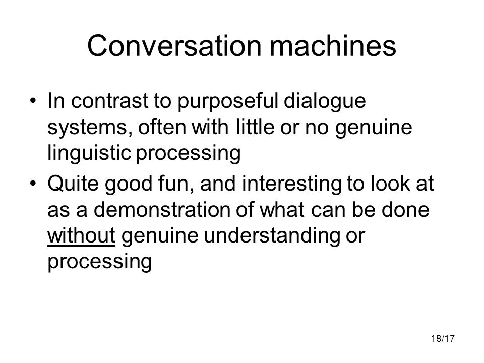 18/17 Conversation machines In contrast to purposeful dialogue systems, often with little or no genuine linguistic processing Quite good fun, and interesting to look at as a demonstration of what can be done without genuine understanding or processing