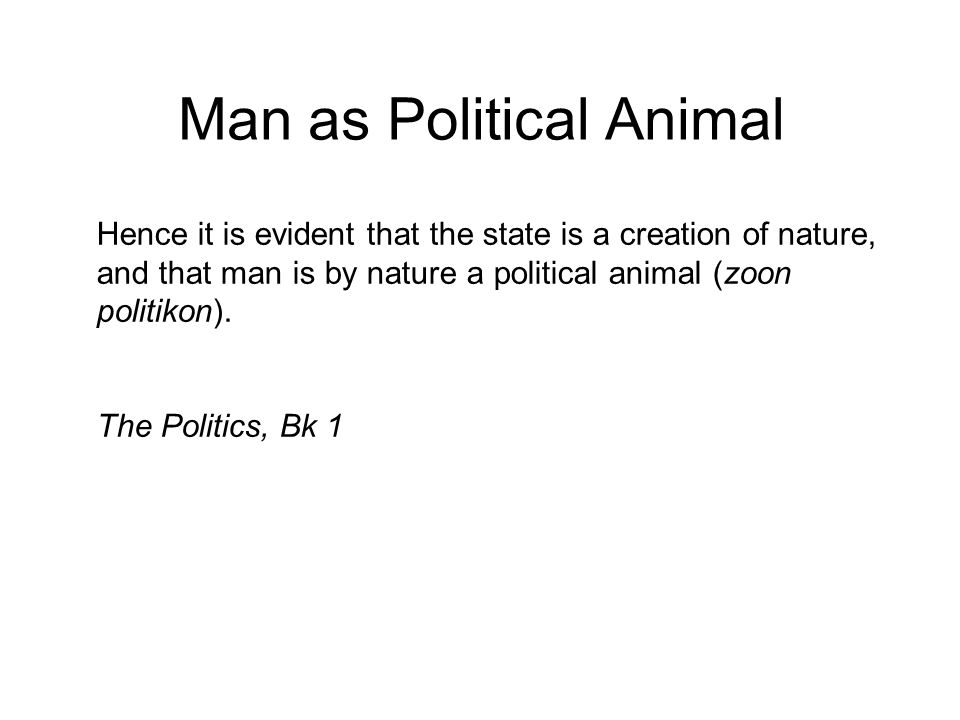 Man as Political Animal Hence it is evident that the state is a creation of nature, and that man is by nature a political animal (zoon politikon).