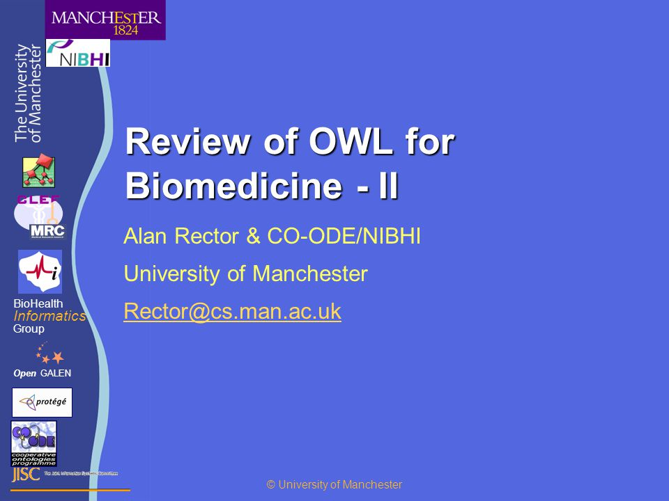 Review of OWL for Biomedicine - II Alan Rector & CO-ODE/NIBHI University of Manchester Rector@cs.man.ac.uk OpenGALEN BioHealth Informatics Group © University of Manchester