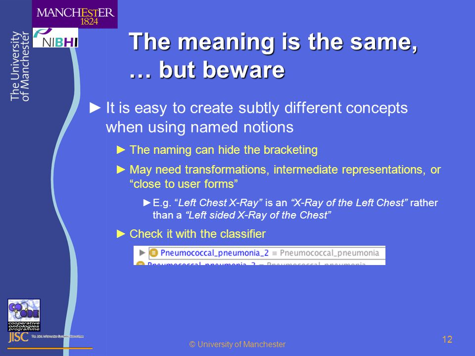 © University of Manchester 12 The meaning is the same, … but beware ►It is easy to create subtly different concepts when using named notions ►The naming can hide the bracketing ►May need transformations, intermediate representations, or close to user forms ►E.g.