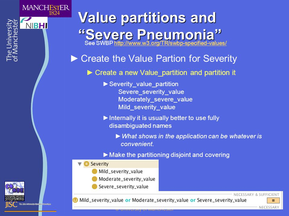 © University of Manchester 13 Value partitions and Severe Pneumonia ►Create the Value Partion for Severity ►Create a new Value_partition and partition it ►Severity_value_partition Severe_severity_value Moderately_severe_value Mild_severity_value ►Internally it is usually better to use fully disambiguated names ►What shows in the application can be whatever is convenient.