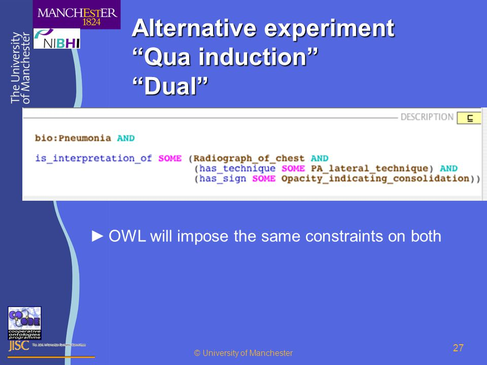 © University of Manchester 27 Alternative experiment Qua induction Dual ►OWL will impose the same constraints on both