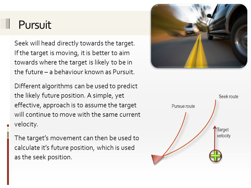 Seek will head directly towards the target. If the target is moving, it is better to aim towards where the target is likely to be in the future – a be