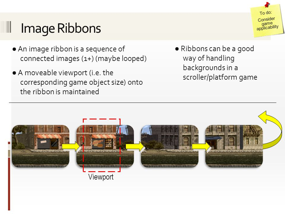 ● An image ribbon is a sequence of connected images (1+) (maybe looped) ● A moveable viewport (i.e. the corresponding game object size) onto the ribbo