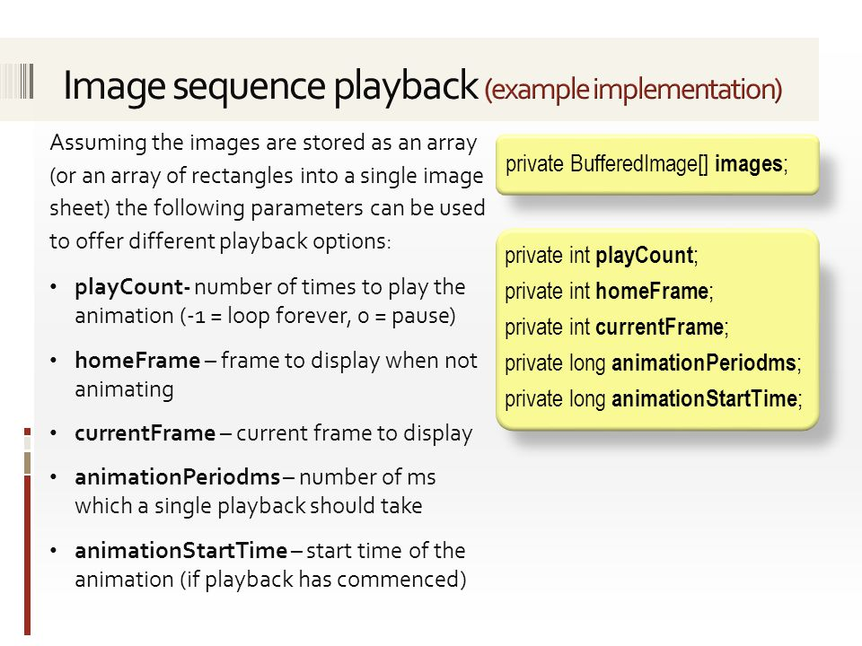 Assuming the images are stored as an array (or an array of rectangles into a single image sheet) the following parameters can be used to offer different playback options: playCount- number of times to play the animation (-1 = loop forever, 0 = pause) homeFrame – frame to display when not animating currentFrame – current frame to display animationPeriodms – number of ms which a single playback should take animationStartTime – start time of the animation (if playback has commenced) private int playCount ; private int homeFrame ; private int currentFrame ; private long animationPeriodms ; private long animationStartTime ; private BufferedImage[] images ;