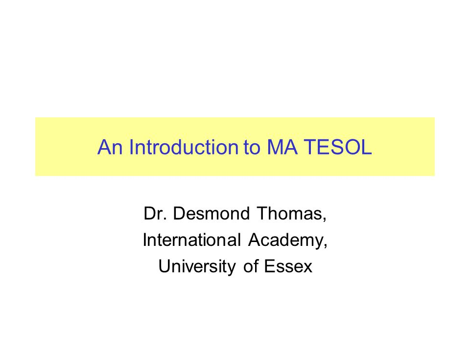 An Introduction to MA TESOL Dr. Desmond Thomas, International Academy, University of Essex