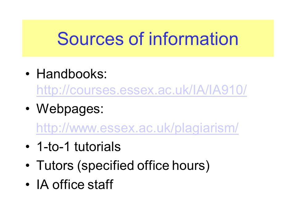 Sources of information Handbooks: http://courses.essex.ac.uk/IA/IA910/ http://courses.essex.ac.uk/IA/IA910/ Webpages: http://www.essex.ac.uk/plagiarism/ 1-to-1 tutorials Tutors (specified office hours) IA office staff