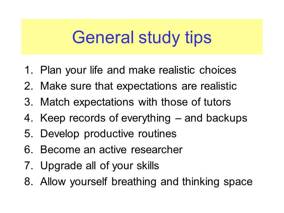 General study tips 1.Plan your life and make realistic choices 2.Make sure that expectations are realistic 3.Match expectations with those of tutors 4.Keep records of everything – and backups 5.Develop productive routines 6.Become an active researcher 7.Upgrade all of your skills 8.Allow yourself breathing and thinking space