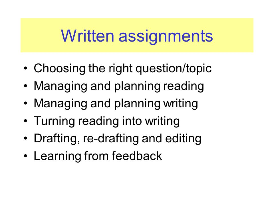 Written assignments Choosing the right question/topic Managing and planning reading Managing and planning writing Turning reading into writing Drafting, re-drafting and editing Learning from feedback