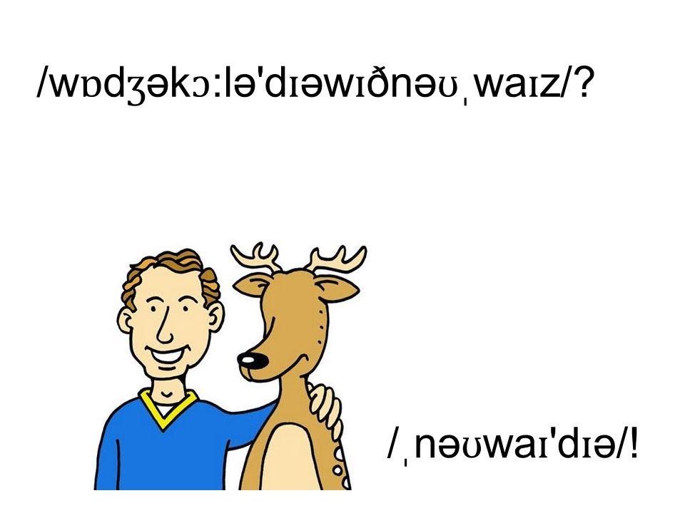 /w ɒ d ʒ ək ɔ :lə'd ɪ əw ɪ ðnə ʊ ֽ wa ɪ z/? /ֽ nə ʊ wa ɪ 'd ɪ ə/!