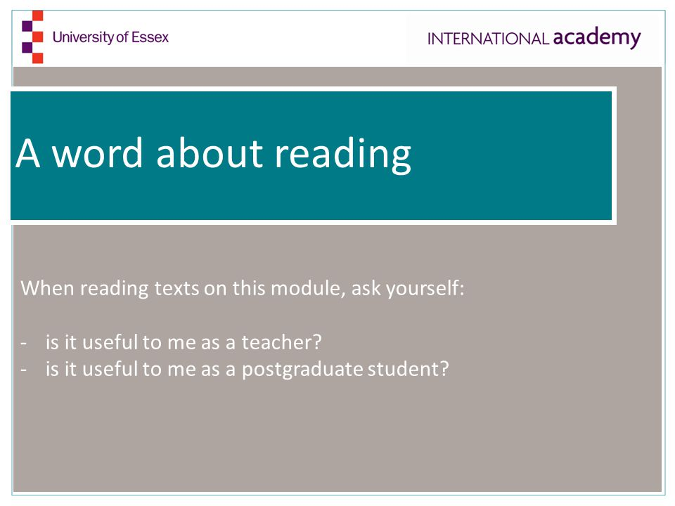 A word about reading When reading texts on this module, ask yourself: -is it useful to me as a teacher.
