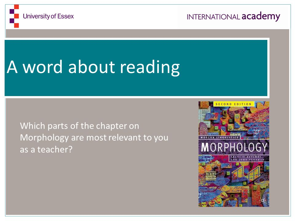 A word about reading Which parts of the chapter on Morphology are most relevant to you as a teacher?