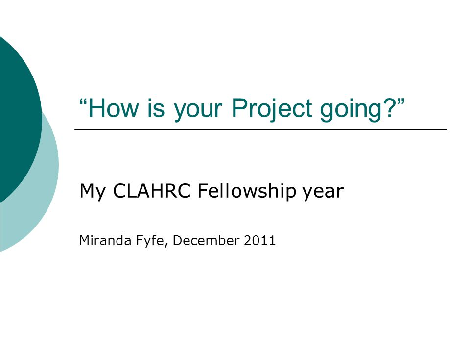 """How is your Project going?"" My CLAHRC Fellowship year Miranda Fyfe, December 2011"
