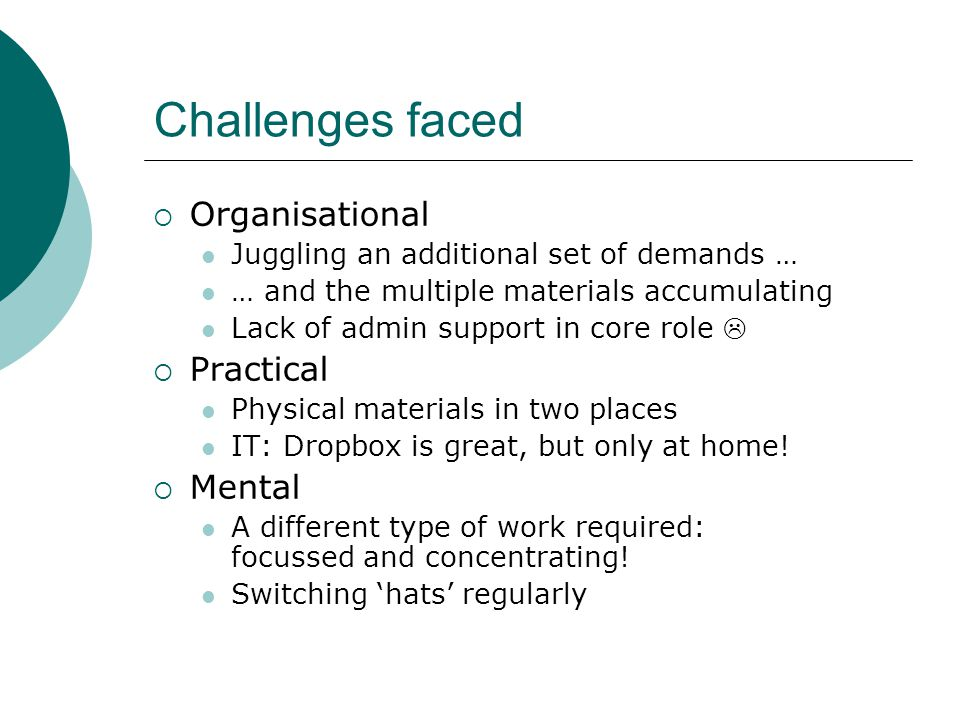 Challenges faced  Organisational Juggling an additional set of demands … … and the multiple materials accumulating Lack of admin support in core role   Practical Physical materials in two places IT: Dropbox is great, but only at home.
