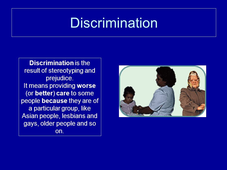 Discrimination Discrimination is the result of stereotyping and prejudice.