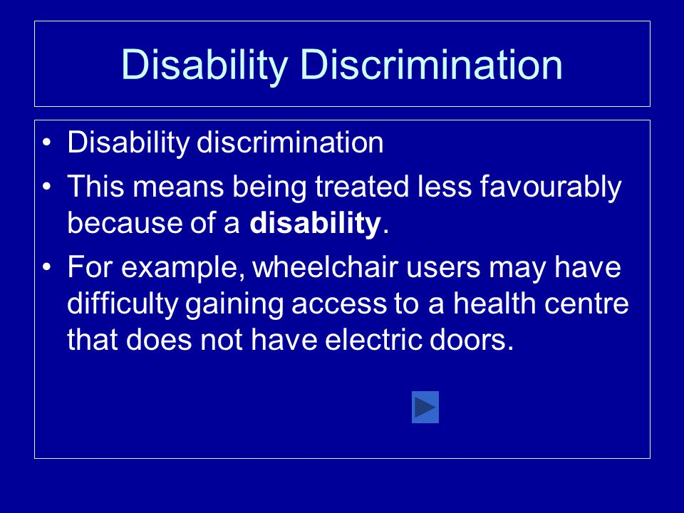 Disability Discrimination Disability discrimination This means being treated less favourably because of a disability.