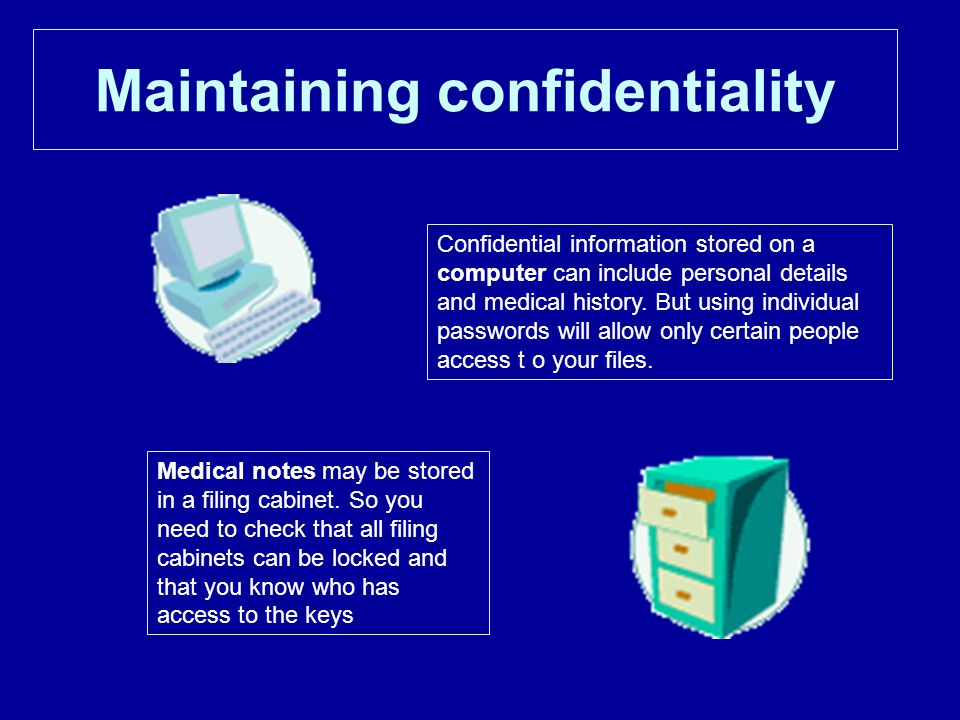 Maintaining confidentiality Confidential information stored on a computer can include personal details and medical history.