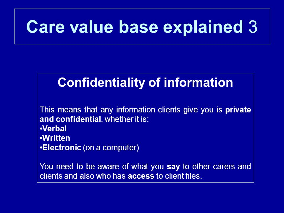 Care value base explained 3 Confidentiality of information This means that any information clients give you is private and confidential, whether it is: Verbal Written Electronic (on a computer) You need to be aware of what you say to other carers and clients and also who has access to client files.