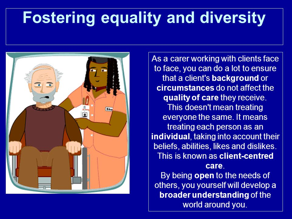 Fostering equality and diversity As a carer working with clients face to face, you can do a lot to ensure that a client s background or circumstances do not affect the quality of care they receive.