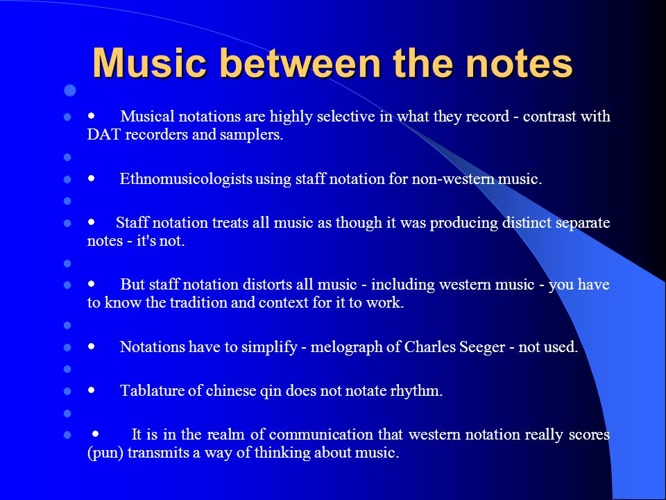 Music between the notes  Musical notations are highly selective in what they record - contrast with DAT recorders and samplers.
