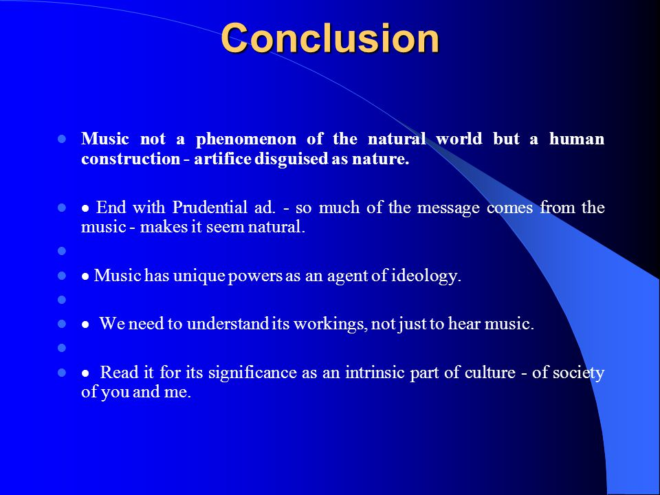 Conclusion Conclusion Music not a phenomenon of the natural world but a human construction - artifice disguised as nature.