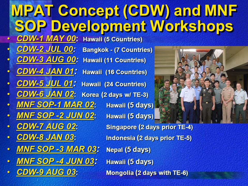 MPAT Concept (CDW) and MNF SOP Development Workshops CDW-1 MAY 00: Hawaii (5 Countries)CDW-1 MAY 00: Hawaii (5 Countries) CDW-2 JUL 00: Bangkok - (7 Countries)CDW-2 JUL 00: Bangkok - (7 Countries) CDW-3 AUG 00: Hawaii (11 Countries)CDW-3 AUG 00: Hawaii (11 Countries) CDW-4 JAN 01 : Hawaii (16 Countries)CDW-4 JAN 01 : Hawaii (16 Countries) CDW-5 JUL 01 : Hawaii (24 Countries)CDW-5 JUL 01 : Hawaii (24 Countries) CDW-6 JAN 02 : Korea ( 2 days w/ TE-3)CDW-6 JAN 02 : Korea ( 2 days w/ TE-3) MNF SOP-1 MAR 02 : Hawaii (5 days )MNF SOP-1 MAR 02 : Hawaii (5 days ) MNF SOP -2 JUN 02 : Hawaii (5 days )MNF SOP -2 JUN 02 : Hawaii (5 days ) CDW-7 AUG 02 : Singapore ( 2 days prior TE-4)CDW-7 AUG 02 : Singapore ( 2 days prior TE-4) CDW-8 JAN 03 : Indonesia ( 2 days prior TE-5)CDW-8 JAN 03 : Indonesia ( 2 days prior TE-5) MNF SOP -3 MAR 03 : Nepal (5 days )MNF SOP -3 MAR 03 : Nepal (5 days ) MNF SOP -4 JUN 03 : Hawaii (5 days )MNF SOP -4 JUN 03 : Hawaii (5 days ) CDW-9 AUG 03 : Mongolia ( 2 days with TE-6)CDW-9 AUG 03 : Mongolia ( 2 days with TE-6)