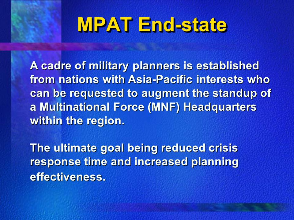 MPAT End-state A cadre of military planners is established from nations with Asia-Pacific interests who can be requested to augment the standup of a Multinational Force (MNF) Headquarters within the region.