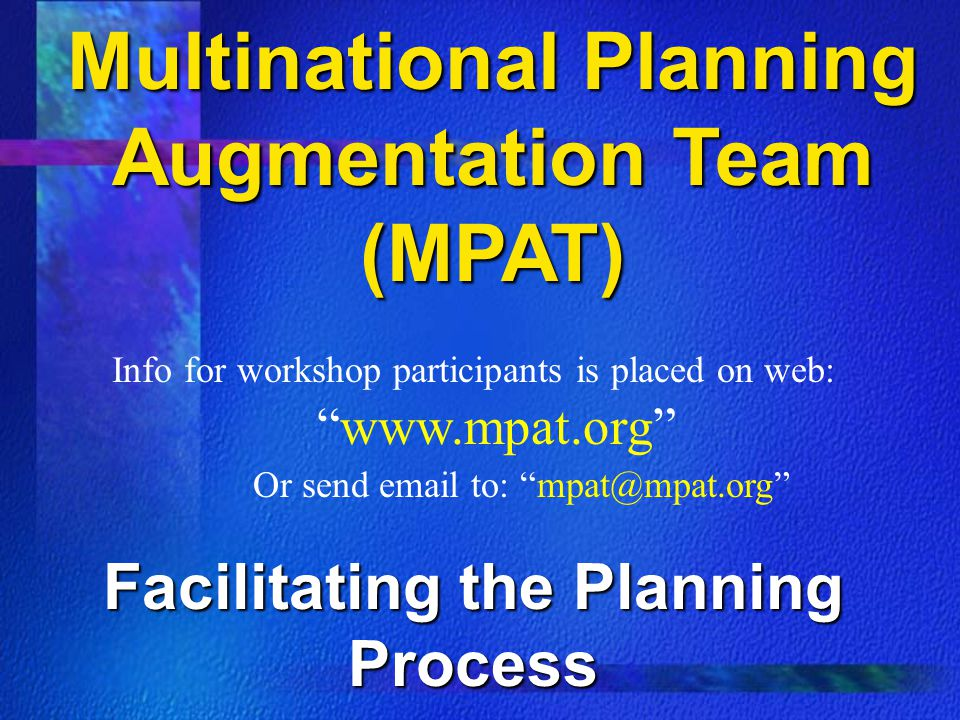 Multinational Planning Augmentation Team (MPAT) Info for workshop participants is placed on web: www.mpat.org Or send email to: mpat@mpat.org Facilitating the Planning Process