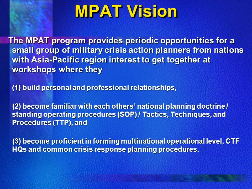 MPAT Vision The MPAT program provides periodic opportunities for a small group of military crisis action planners from nations with Asia-Pacific region interest to get together at workshops where they The MPAT program provides periodic opportunities for a small group of military crisis action planners from nations with Asia-Pacific region interest to get together at workshops where they (1) build personal and professional relationships, (2) become familiar with each others' national planning doctrine / standing operating procedures (SOP) / Tactics, Techniques, and Procedures (TTP), and (2) become familiar with each others' national planning doctrine / standing operating procedures (SOP) / Tactics, Techniques, and Procedures (TTP), and (3) become proficient in forming multinational operational level, CTF HQs and common crisis response planning procedures.