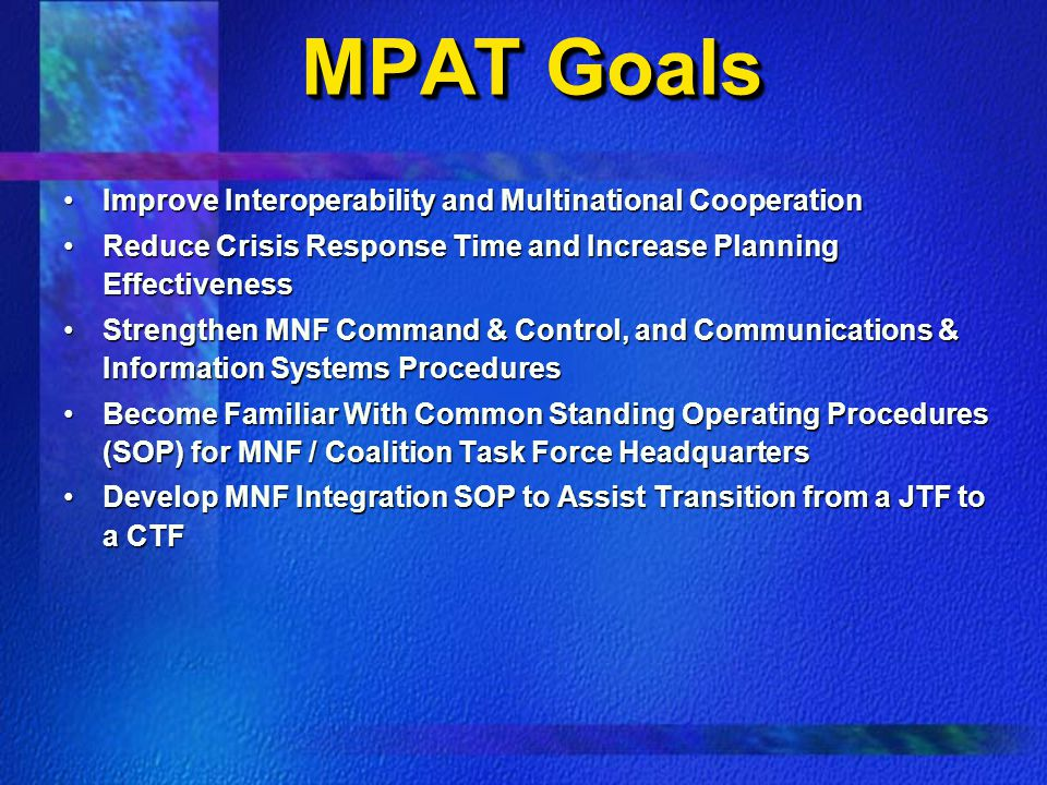 MPAT Goals Improve Interoperability and Multinational CooperationImprove Interoperability and Multinational Cooperation Reduce Crisis Response Time and Increase Planning EffectivenessReduce Crisis Response Time and Increase Planning Effectiveness Strengthen MNF Command & Control, and Communications & Information Systems ProceduresStrengthen MNF Command & Control, and Communications & Information Systems Procedures Become Familiar With Common Standing Operating Procedures (SOP) for MNF / Coalition Task Force HeadquartersBecome Familiar With Common Standing Operating Procedures (SOP) for MNF / Coalition Task Force Headquarters Develop MNF Integration SOP to Assist Transition from a JTF to a CTFDevelop MNF Integration SOP to Assist Transition from a JTF to a CTF