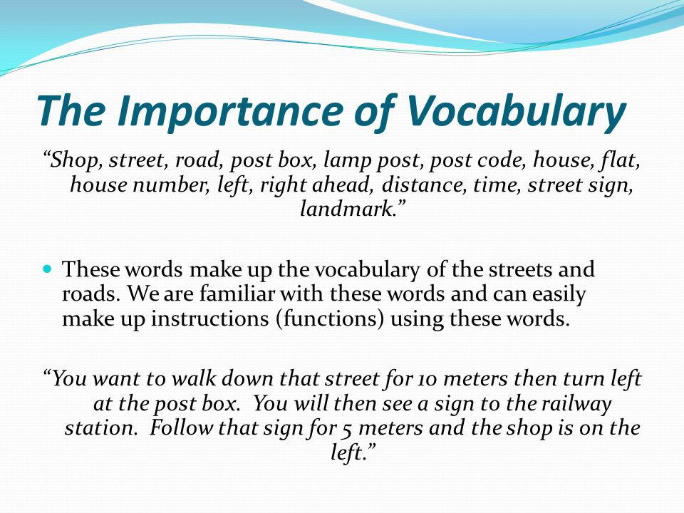 The Importance of Vocabulary Shop, street, road, post box, lamp post, post code, house, flat, house number, left, right ahead, distance, time, street sign, landmark. These words make up the vocabulary of the streets and roads.