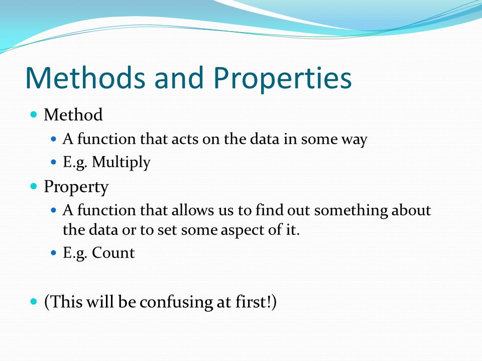 Methods and Properties Method A function that acts on the data in some way E.g.