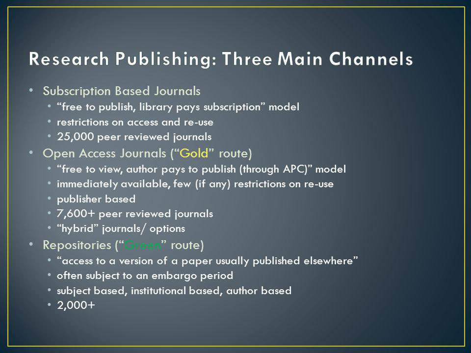 Subscription Based Journals free to publish, library pays subscription model restrictions on access and re-use 25,000 peer reviewed journals Open Access Journals ( Gold route) free to view, author pays to publish (through APC) model immediately available, few (if any) restrictions on re-use publisher based 7,600+ peer reviewed journals hybrid journals/ options Repositories ( Green route) access to a version of a paper usually published elsewhere often subject to an embargo period subject based, institutional based, author based 2,000+