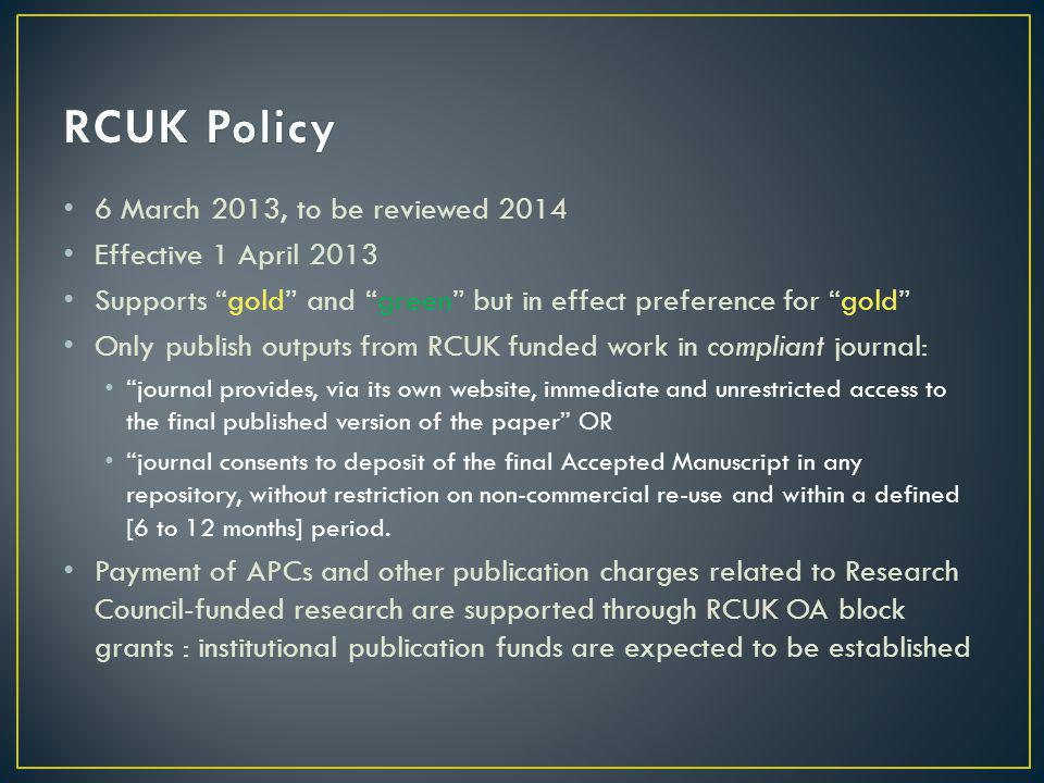 6 March 2013, to be reviewed 2014 Effective 1 April 2013 Supports gold and green but in effect preference for gold Only publish outputs from RCUK funded work in compliant journal: journal provides, via its own website, immediate and unrestricted access to the final published version of the paper OR journal consents to deposit of the final Accepted Manuscript in any repository, without restriction on non-commercial re-use and within a defined [6 to 12 months] period.