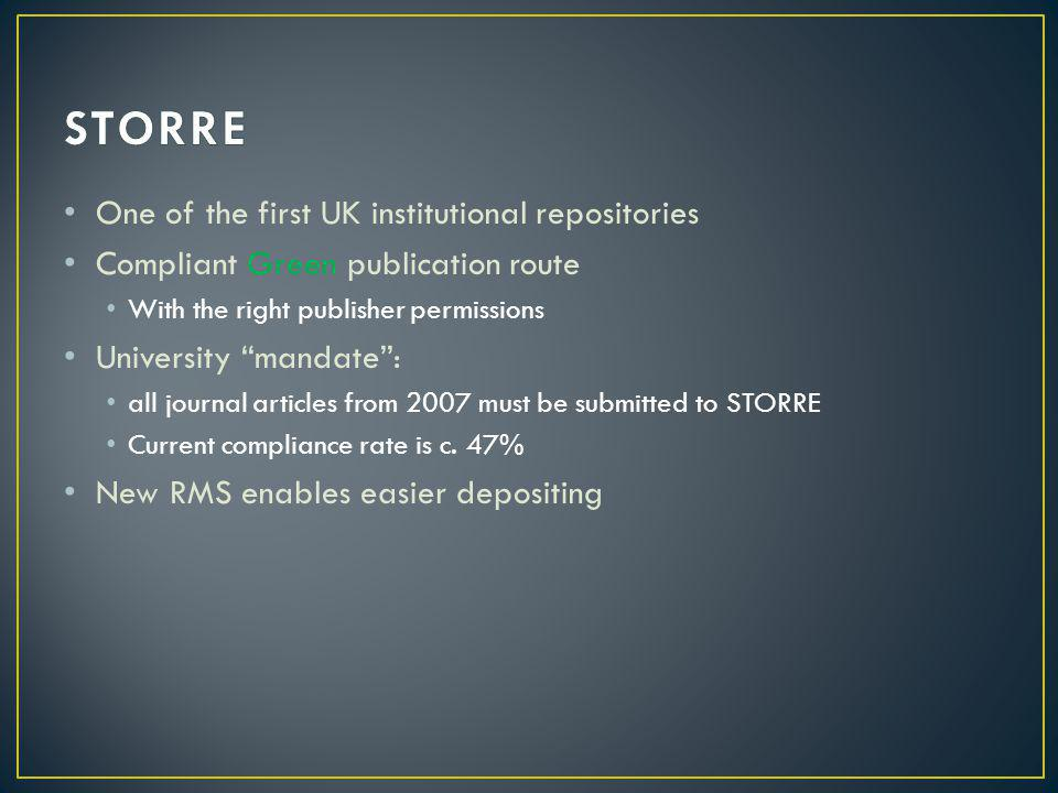 One of the first UK institutional repositories Compliant Green publication route With the right publisher permissions University mandate : all journal articles from 2007 must be submitted to STORRE Current compliance rate is c.