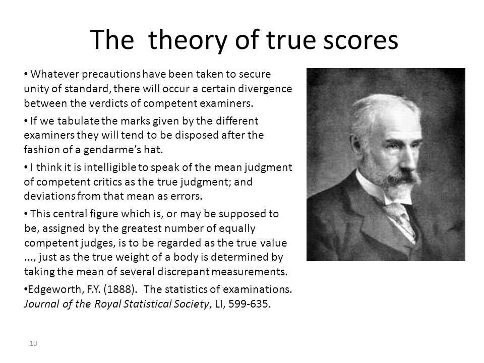 10 The theory of true scores Whatever precautions have been taken to secure unity of standard, there will occur a certain divergence between the verdi