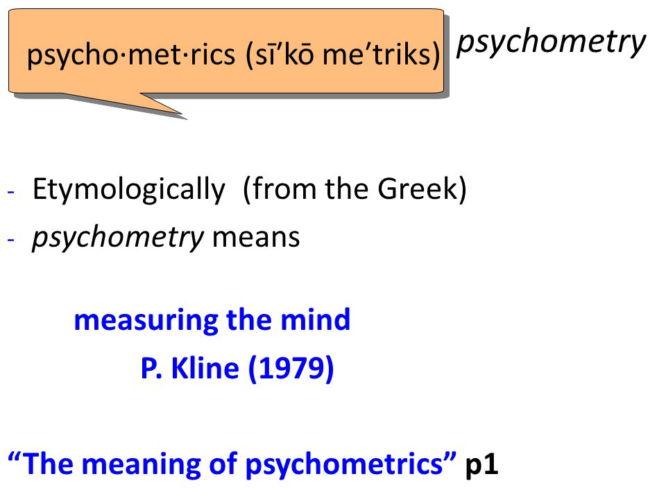"psychometry - Etymologically (from the Greek) - psychometry means measuring the mind P. Kline (1979) ""The meaning of psychometrics"" p1 psycho·met·rics"
