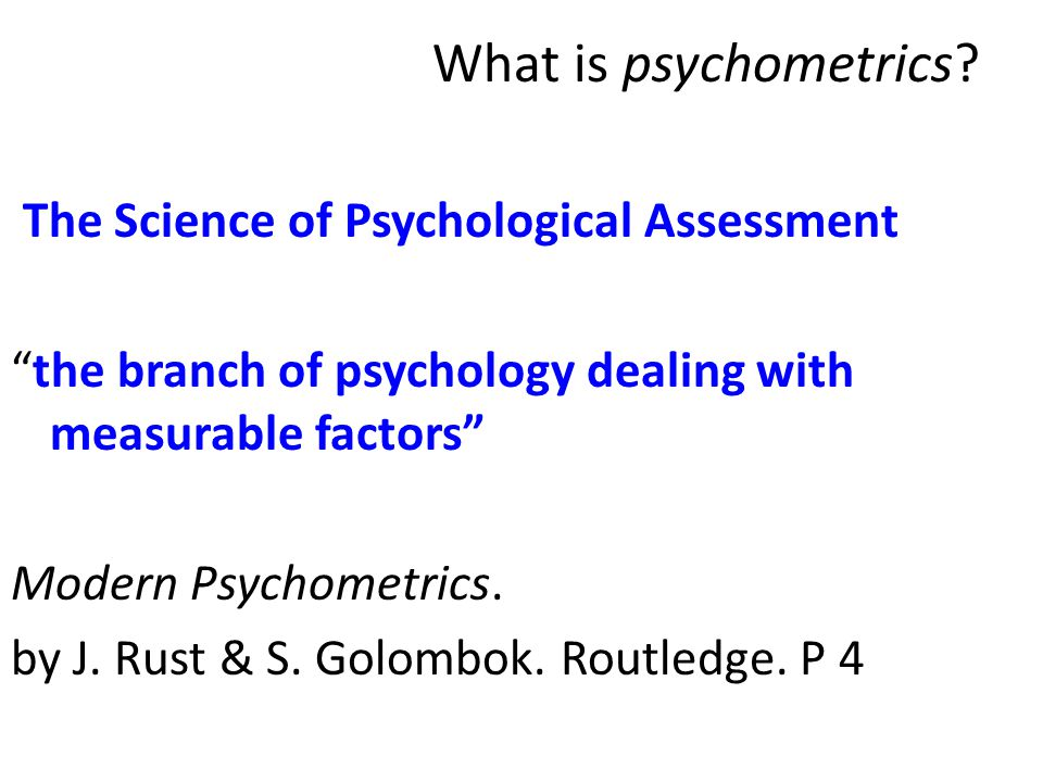 "What is psychometrics? The Science of Psychological Assessment ""the branch of psychology dealing with measurable factors"" Modern Psychometrics. by J."