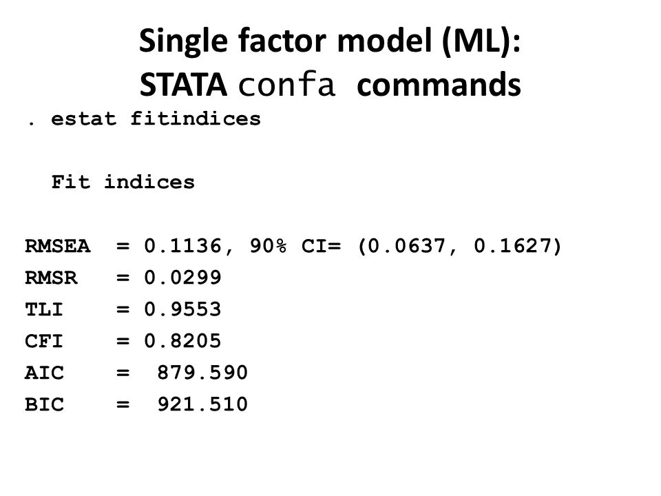 Single factor model (ML): STATA confa commands. estat fitindices Fit indices RMSEA = 0.1136, 90% CI= (0.0637, 0.1627) RMSR = 0.0299 TLI = 0.9553 CFI =