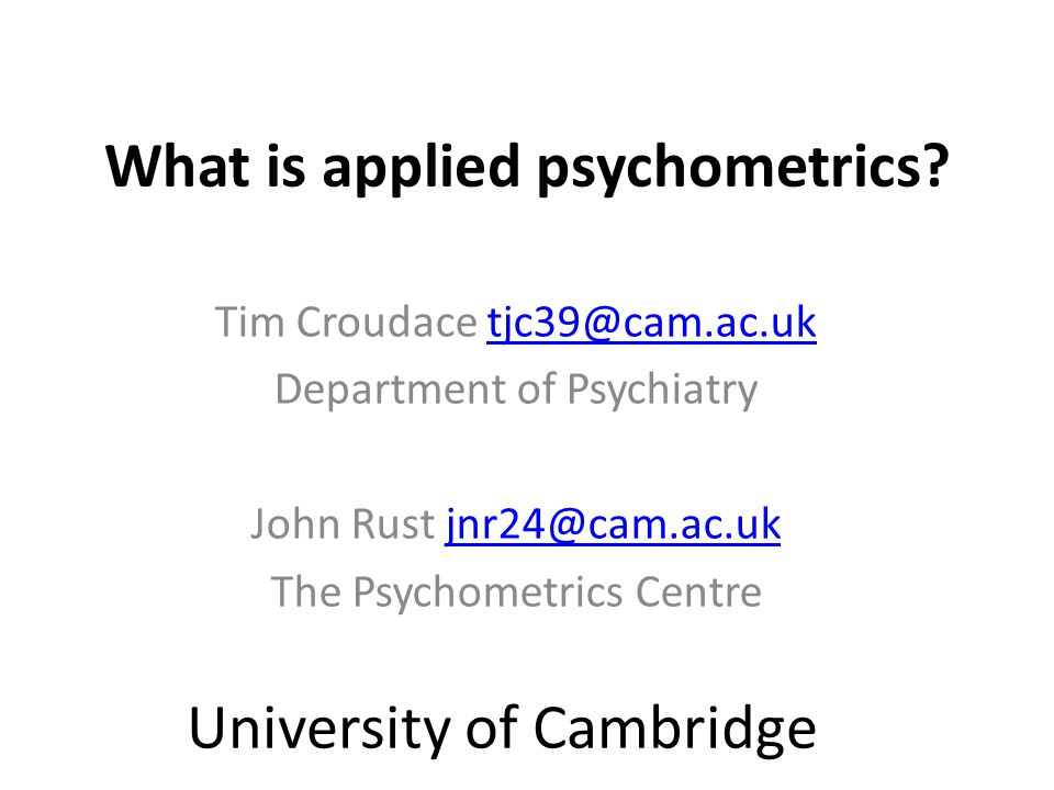 What is applied psychometrics? Tim Croudace tjc39@cam.ac.uktjc39@cam.ac.uk Department of Psychiatry John Rust jnr24@cam.ac.ukjnr24@cam.ac.uk The Psych